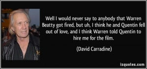Well I would never say to anybody that Warren Beatty got fired, but uh ...