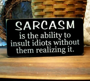 sarcasm ability to insult idiots sarcasm is the ability to insult ...