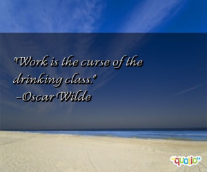 Work is the curse of the drinking class .