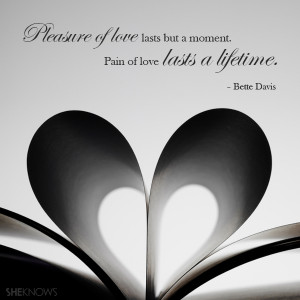 ... lasts but a moment. Pain of love lasts a lifetime.