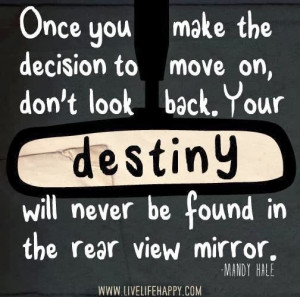 Once you make the decision to move on, don't look back. Your destiny ...