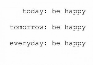 ... Be Happy Tomorrow Be Happy Everyday Be Happy - Inspirational Quote