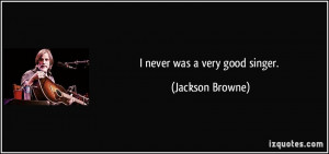 never was a very good singer. - Jackson Browne