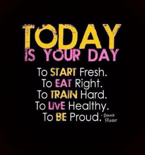 Today is your day. To start fresh. To eat right. To train hard. To ...
