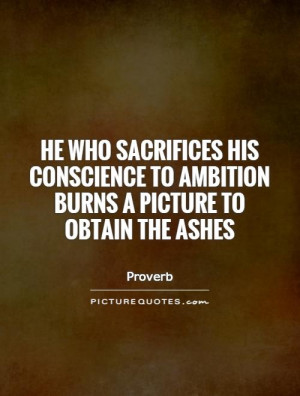 He who sacrifices his conscience to ambition burns a picture to obtain ...