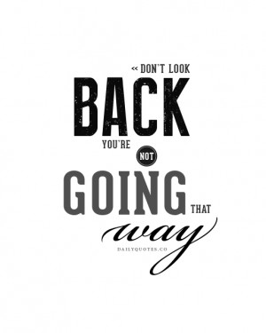 ... look back, you're not going that way. Daily Inspirational Quotes