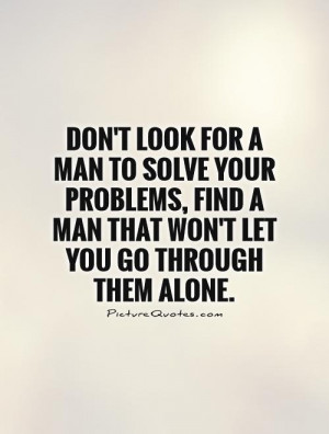 Don't look for a man to solve your problems, find a man that won't let ...