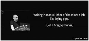 Writing is manual labor of the mind: a job, like laying pipe. - John ...