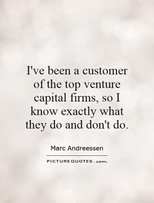 ve been a customer of the top venture capital firms, so I know ...