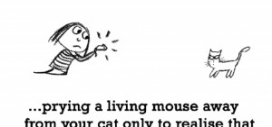 Sadness is, prying a living mouse away.