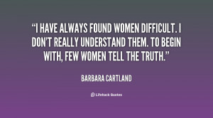 have always found women difficult. I don't really understand them ...