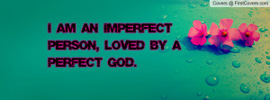 am an imperfect person , Pictures , loved by a perfect god ...