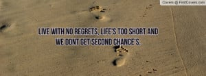 Live with no regrets, Life's too short and we dont get second chance's ...