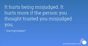 It hurts being misjudged. It hurts more if the person you thought ...