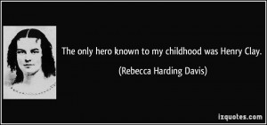 ... hero known to my childhood was Henry Clay. - Rebecca Harding Davis