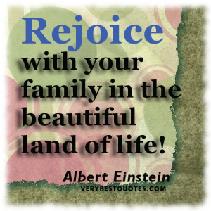 Family quotes - Rejoice with your family in the beautiful land of life ...