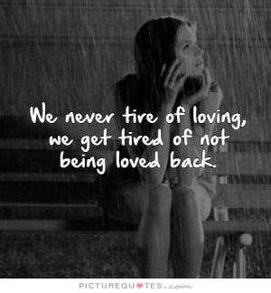 ... tire of loving, we get tired of not being loved back Picture Quote #1