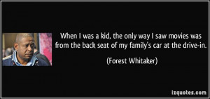 ... the back seat of my family's car at the drive-in. - Forest Whitaker