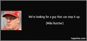 We're looking for a guy that can step it up. - Mike Butcher
