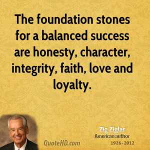 The foundation stones for a balanced success are honesty, character ...