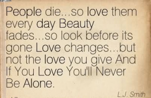 People Die…So Love Them Every Day Beauty Fades…So Look Before Its ...