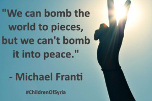 ... world to pieces, but we can't bomb it into peace.