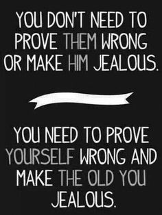 You don't need to prove them wrong or make him #jealous . You need to ...