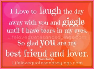 Love to laugh the day away with you and giggle until I have tears in ...