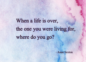 When a life is over, the one you were living for, where do you go?