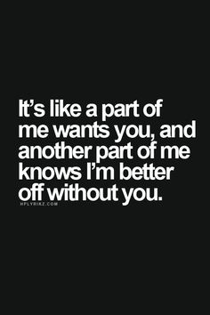 ... me wants you, and another part of me knows I'm better off without you