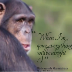 Quotes Picture: when i'm gone, everything will be alright :')