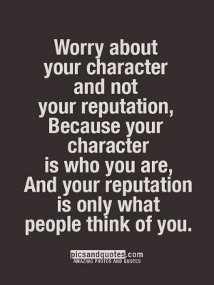 Worry About Your Character.....
