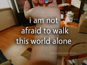 am not afraid to walk this world alone