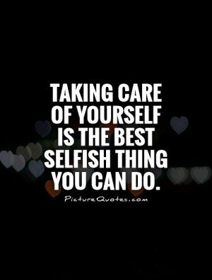 Selfish Quotes Loving Yourself Quotes Take Care Quotes Take Care Of ...