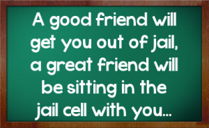 good friend will get you out of jail, a great friend will be sitting ...