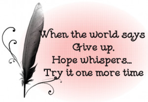 ... -the-world-says-give-up-hope-whispers-try-it-one-time-boldness-quote
