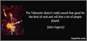 ... the kind of rock and roll that a lot of people played. - John Fogerty