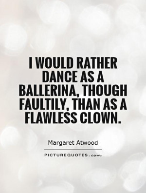 ... ballerina, though faultily, than as a flawless clown Picture Quote #1