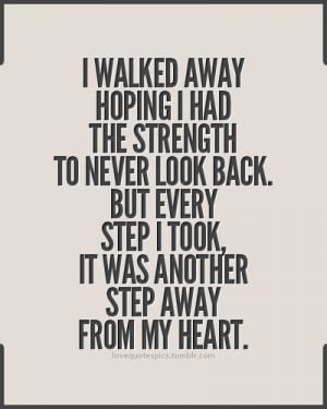 walked away hoping I had the strength to never look back. But every ...