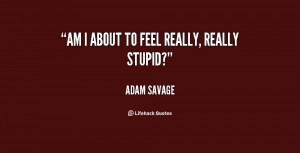File Name : quote-Adam-Savage-am-i-about-to-feel-really-really-43670 ...