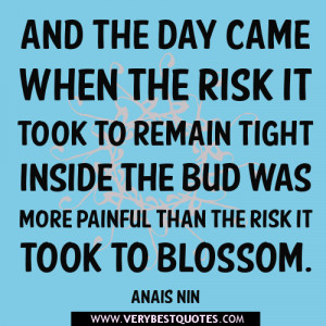 And the day came when the risk it took to remain tight inside
