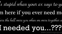 ex says to you 'I'm here if you ever need me.' Where the hell were you ...