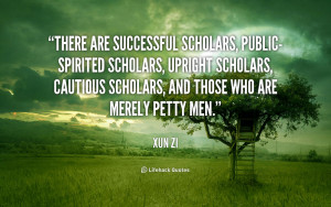 There are successful scholars, public-spirited scholars, upright ...