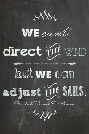 ... the wind but we can control the sails-President Monson quote printable