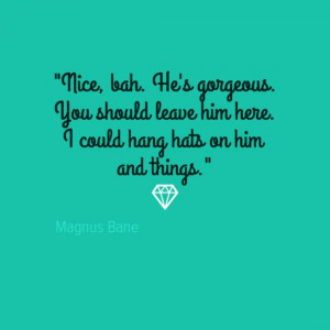 ... Clary shoulda left him.... Mortal Instruments Quotes, Magnus Quotes