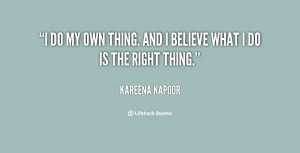 do my own thing. And I believe what I do is the right thing.