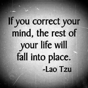 If you correct your mind, the rest of your life will fall into place ...