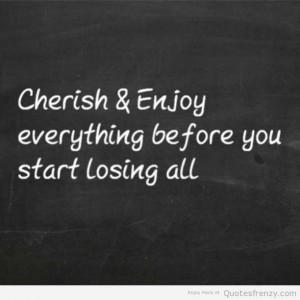 Cherish & enjoy everything before you start losing all
