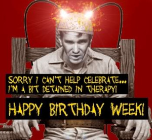 ... cant help celebrate im a bit detained in therapy happy birthday week