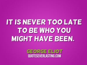 It is never too late to be who you might have been. – George Eliot